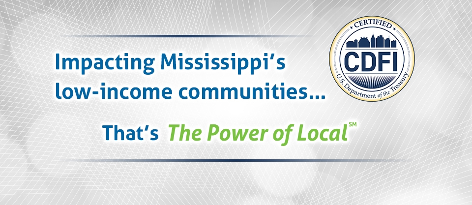 Impacting Mississippi's low-income communities...That's the Power of Local U.S. Department of the Treasury Certified CDFI CDFI Fund Financial Institutions fostering community growth