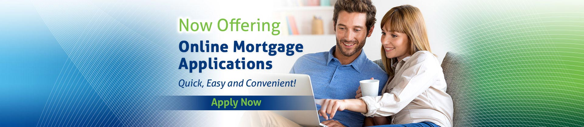Now Offering Online Mortgage Applications. Quick, Easy and Convenient! Apply Now.