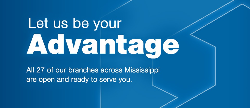 Let us be your Advantage. All 27 of our branches across Mississippi are open and ready to serve you.