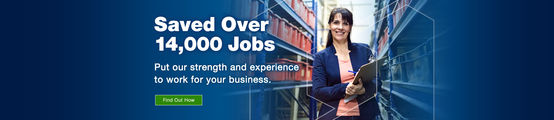 Saved over 14,000 jobs. Put our strength and experience to work for your business. Find out how.