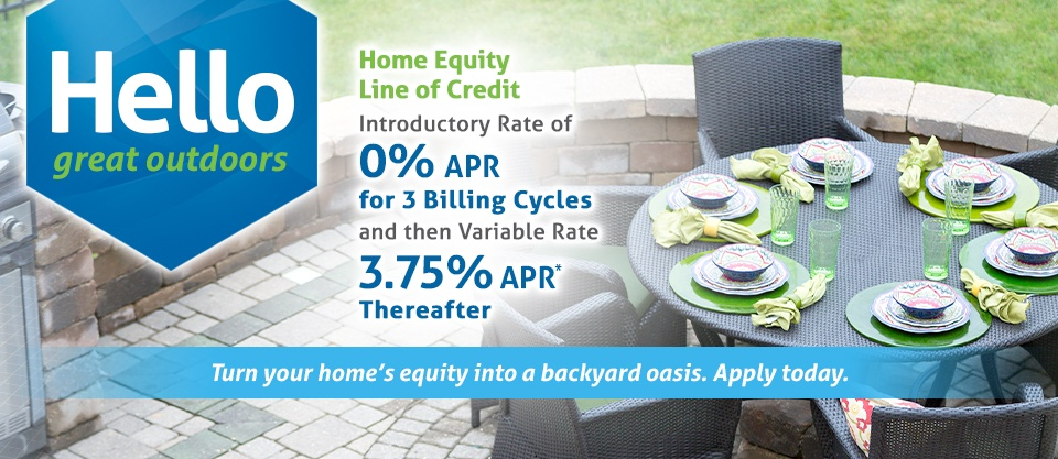 Hello great outdoors. Home Equity Line of Credit Introductory Rate of 0% APR for 3 Billing Cycles and then Variable Rate 3.75% APR Thereafter. Turn your home's equity into a backyard oasis. Apply today.