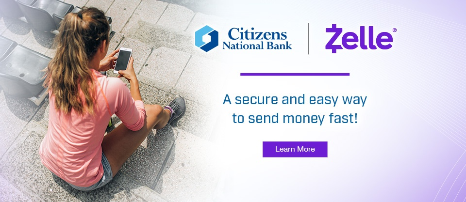 Citizens National Bank and Zelle. A secure and easy way to send money fast! Learn More.